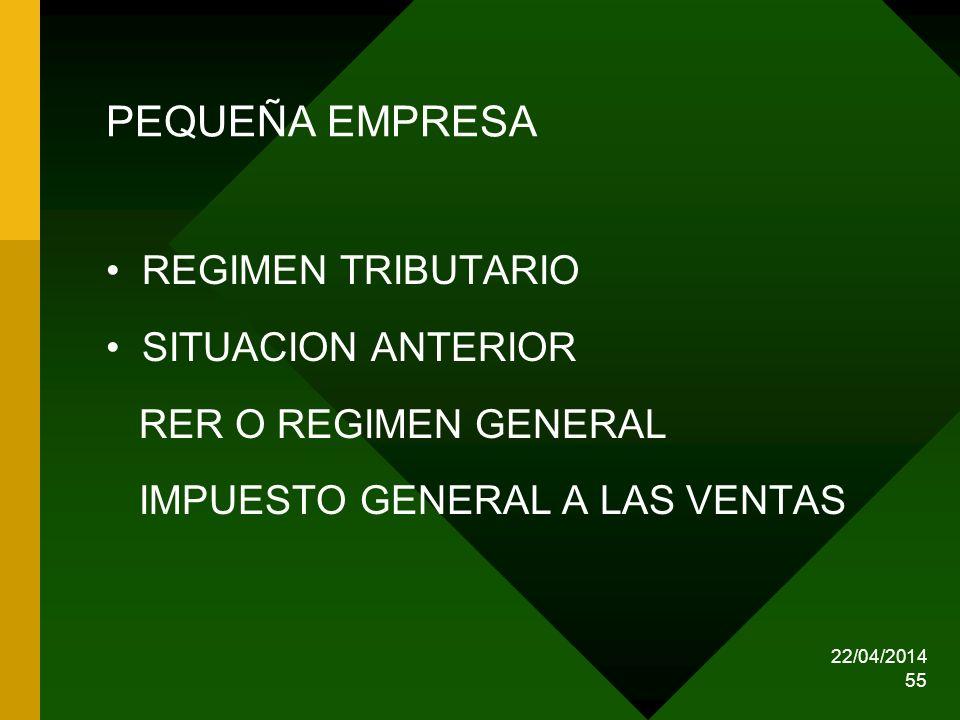 22/04/2014 55 PEQUEÑA EMPRESA REGIMEN TRIBUTARIO SITUACION ANTERIOR RER O REGIMEN GENERAL IMPUESTO GENERAL A LAS VENTAS