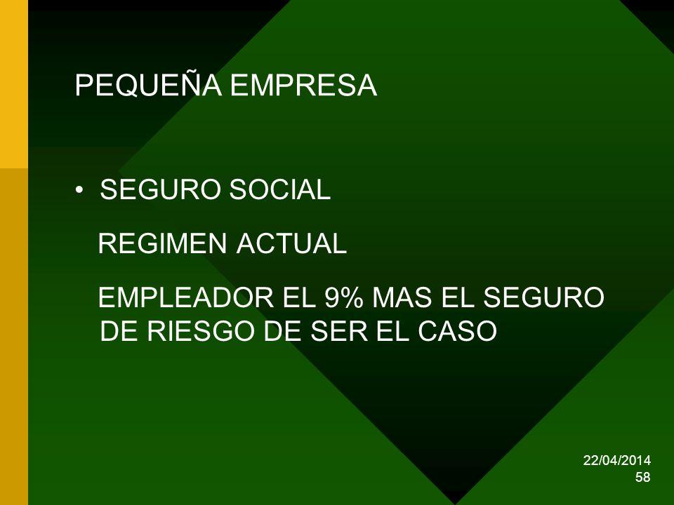 22/04/2014 58 PEQUEÑA EMPRESA SEGURO SOCIAL REGIMEN ACTUAL EMPLEADOR EL 9% MAS EL SEGURO DE RIESGO DE SER EL CASO