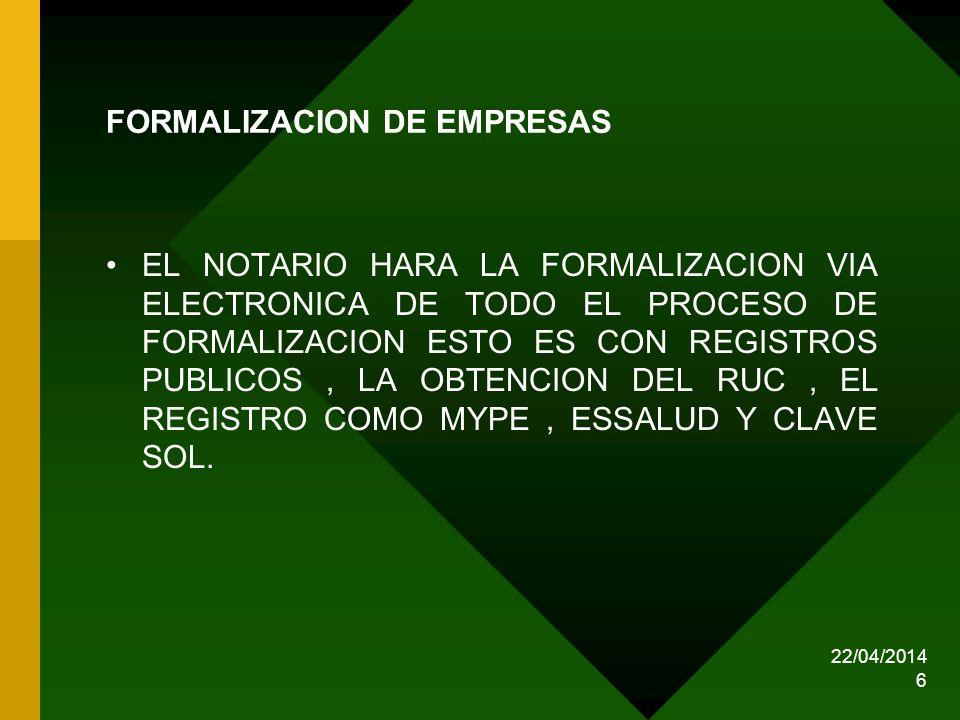 22/04/2014 6 FORMALIZACION DE EMPRESAS EL NOTARIO HARA LA FORMALIZACION VIA ELECTRONICA DE TODO EL PROCESO DE FORMALIZACION ESTO ES CON REGISTROS PUBL