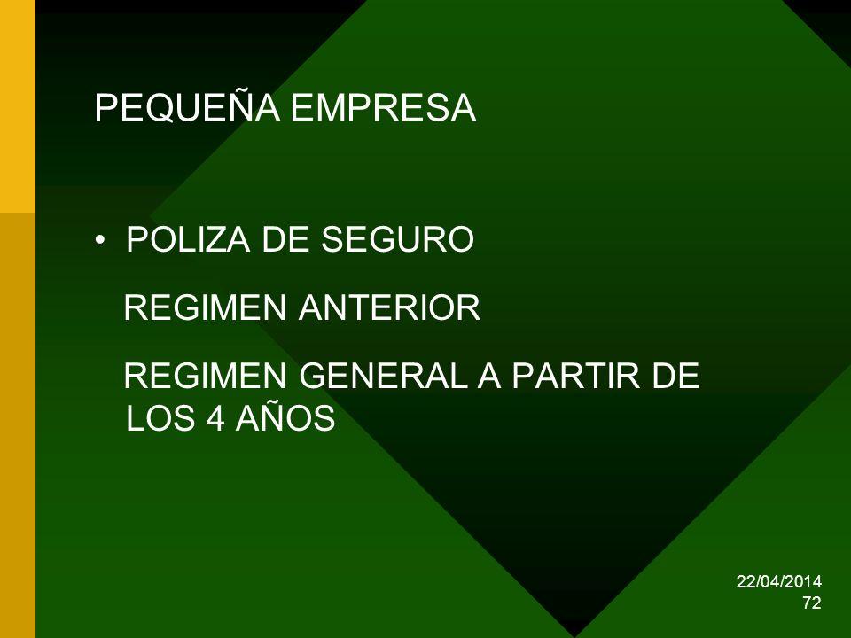 22/04/2014 72 PEQUEÑA EMPRESA POLIZA DE SEGURO REGIMEN ANTERIOR REGIMEN GENERAL A PARTIR DE LOS 4 AÑOS