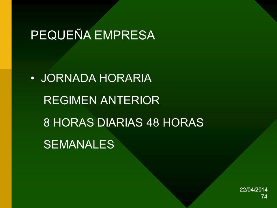 22/04/2014 74 PEQUEÑA EMPRESA JORNADA HORARIA REGIMEN ANTERIOR 8 HORAS DIARIAS 48 HORAS SEMANALES