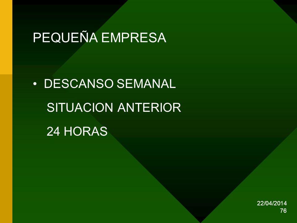 22/04/2014 76 PEQUEÑA EMPRESA DESCANSO SEMANAL SITUACION ANTERIOR 24 HORAS