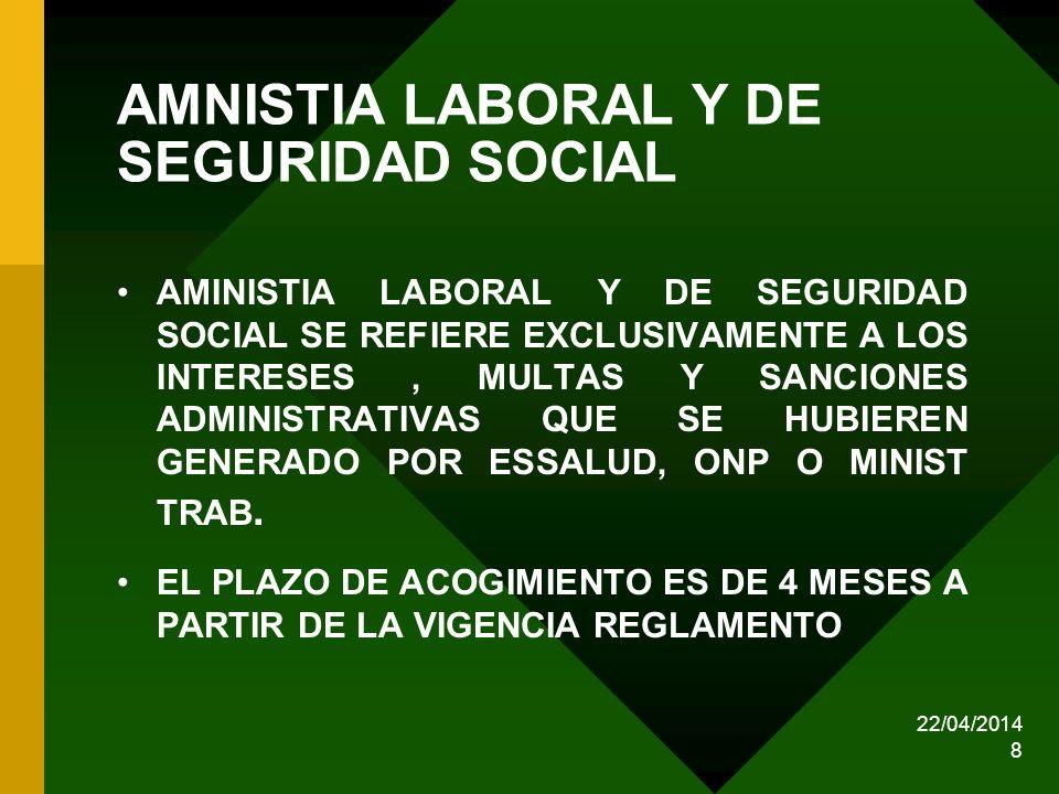 22/04/2014 8 AMNISTIA LABORAL Y DE SEGURIDAD SOCIAL AMINISTIA LABORAL Y DE SEGURIDAD SOCIAL SE REFIERE EXCLUSIVAMENTE A LOS INTERESES, MULTAS Y SANCIO