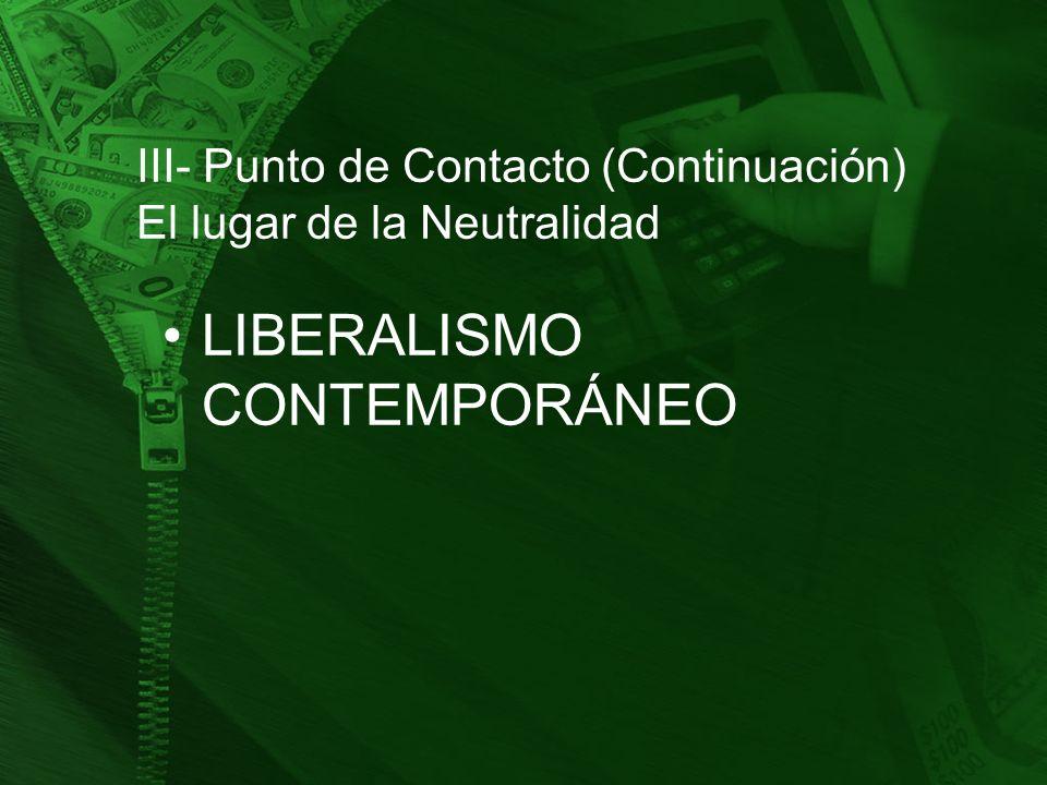 III- Punto de Contacto (Continuación) El lugar de la Neutralidad LIBERALISMO CONTEMPORÁNEO