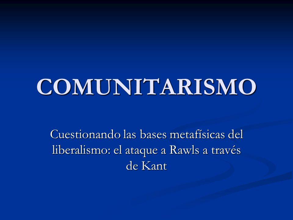 COMUNITARISMO Cuestionando las bases metafísicas del liberalismo: el ataque a Rawls a través de Kant