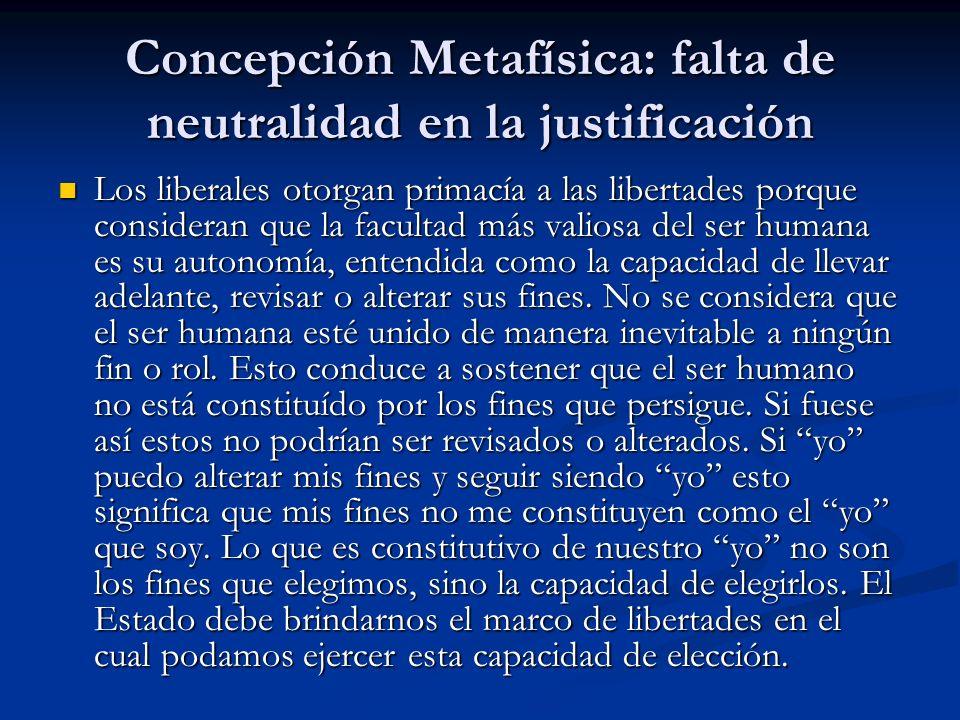 Concepción Metafísica: falta de neutralidad en la justificación Los liberales otorgan primacía a las libertades porque consideran que la facultad más