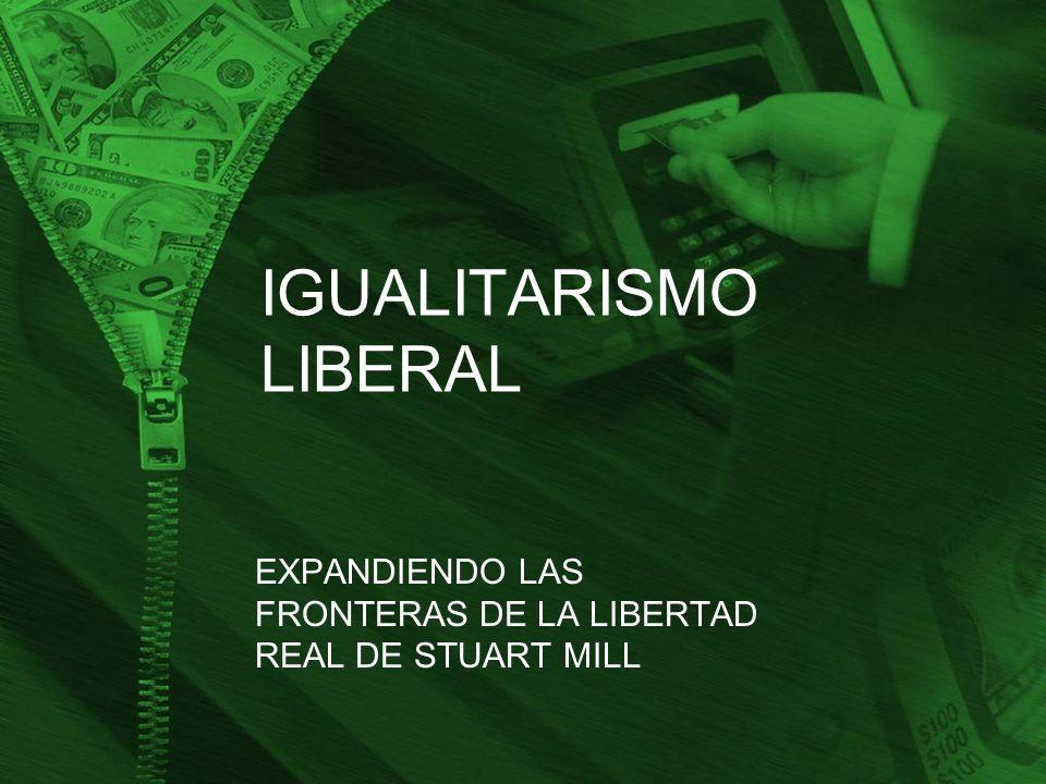 IGUALITARISMO LIBERAL EXPANDIENDO LAS FRONTERAS DE LA LIBERTAD REAL DE STUART MILL
