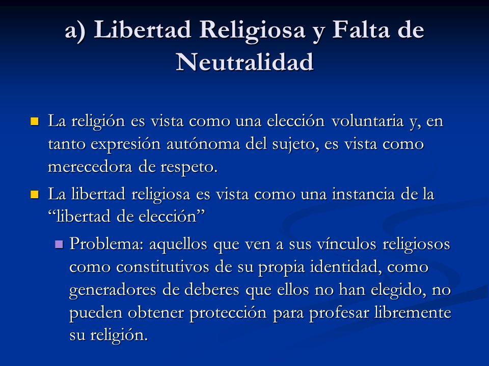 a) Libertad Religiosa y Falta de Neutralidad La religión es vista como una elección voluntaria y, en tanto expresión autónoma del sujeto, es vista com