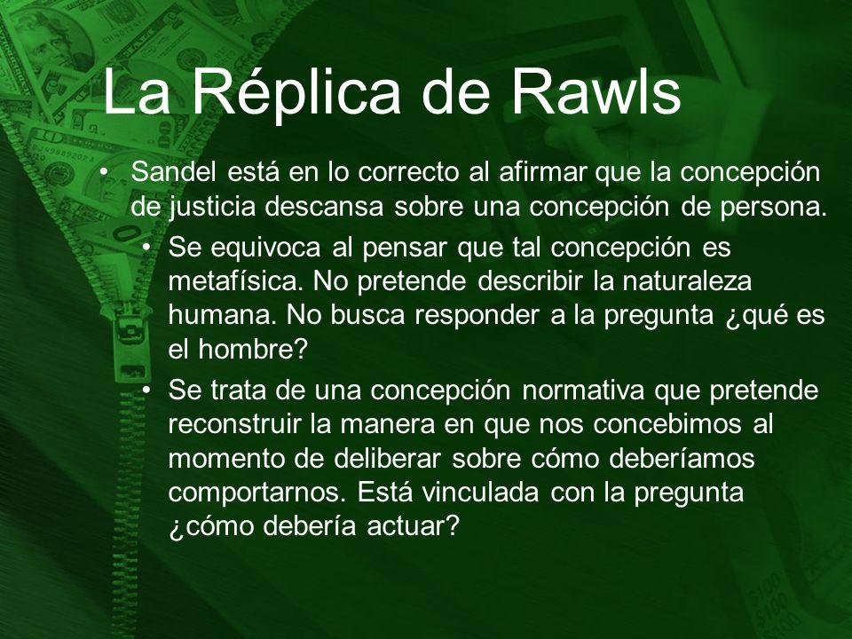 La Réplica de Rawls Sandel está en lo correcto al afirmar que la concepción de justicia descansa sobre una concepción de persona. Se equivoca al pensa