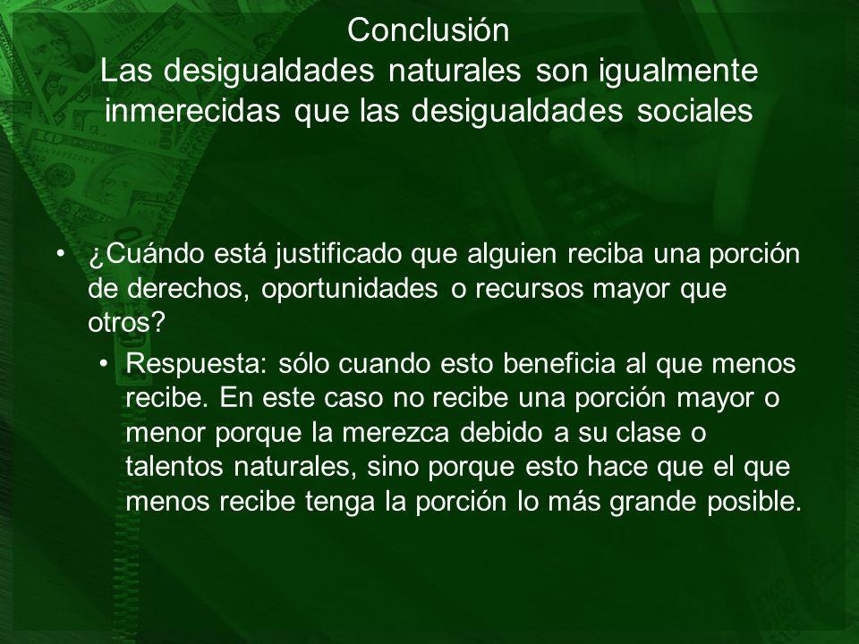 Conclusión Las desigualdades naturales son igualmente inmerecidas que las desigualdades sociales ¿Cuándo está justificado que alguien reciba una porci