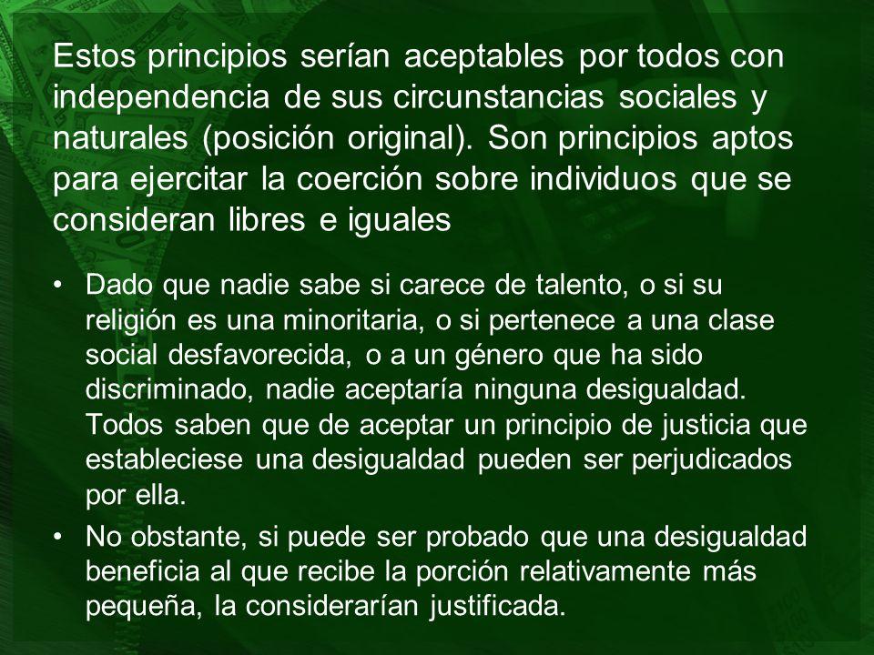 Estos principios serían aceptables por todos con independencia de sus circunstancias sociales y naturales (posición original). Son principios aptos pa