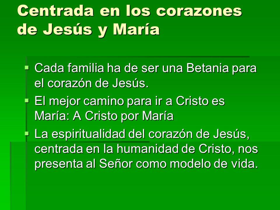Centrada en los corazones de Jesús y María Cada familia ha de ser una Betania para el corazón de Jesús. Cada familia ha de ser una Betania para el cor