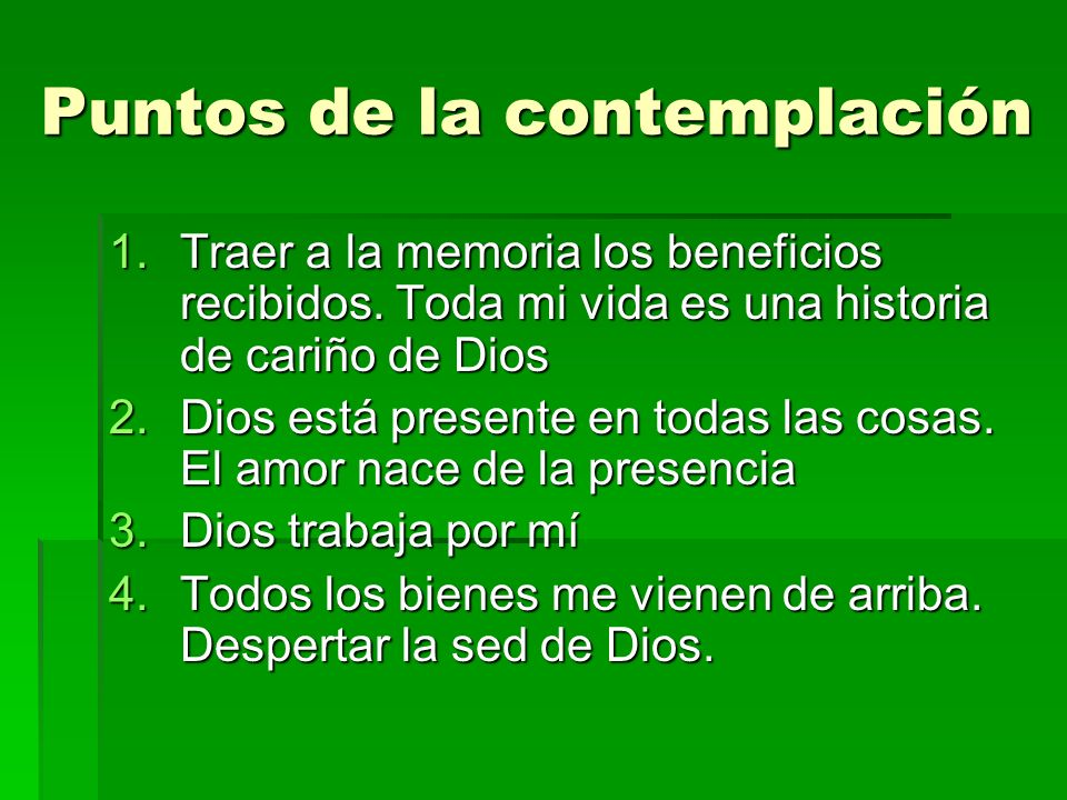 Puntos de la contemplación 1.Traer a la memoria los beneficios recibidos. Toda mi vida es una historia de cariño de Dios 2.Dios está presente en todas