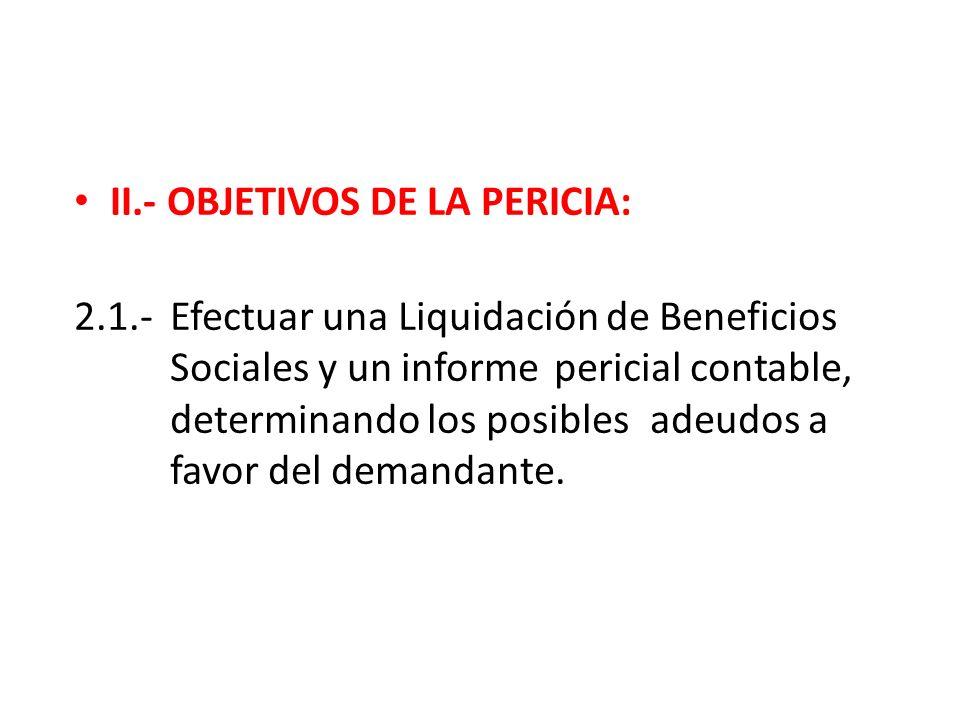 II.- OBJETIVOS DE LA PERICIA: 2.1.-Efectuar una Liquidación de Beneficios Sociales y un informe pericial contable, determinando los posibles adeudos a