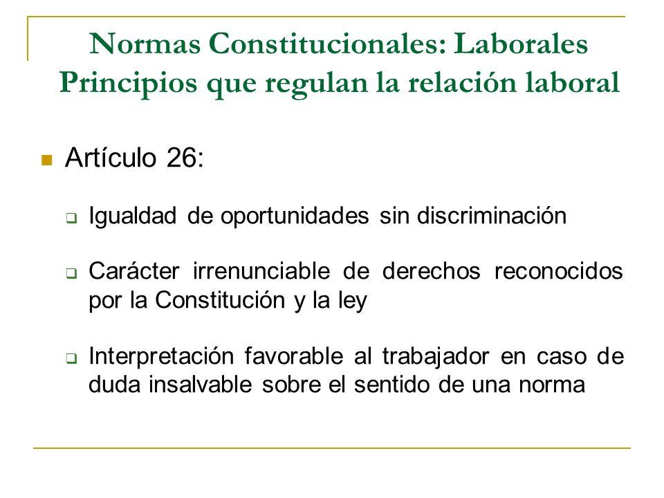Normas Constitucionales: Laborales Principios que regulan la relación laboral Artículo 26: Igualdad de oportunidades sin discriminación Carácter irren