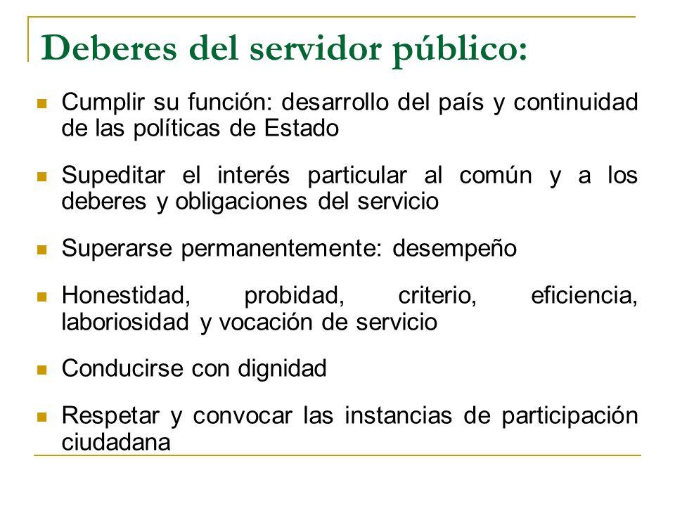 Deberes del servidor público: Cumplir su función: desarrollo del país y continuidad de las políticas de Estado Supeditar el interés particular al comú