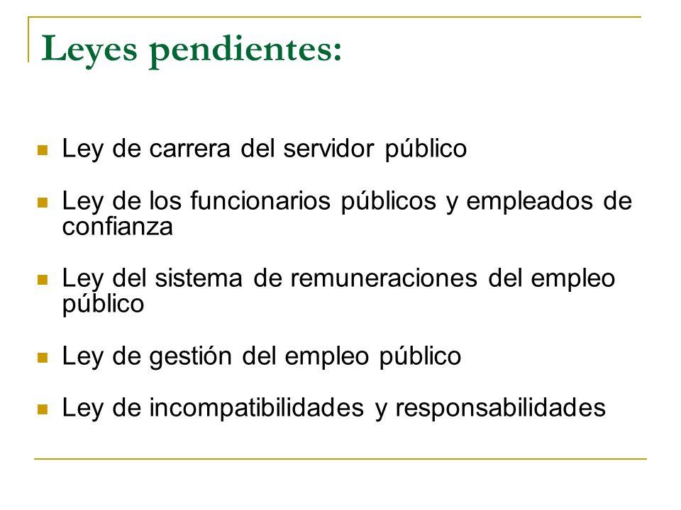 Leyes pendientes: Ley de carrera del servidor público Ley de los funcionarios públicos y empleados de confianza Ley del sistema de remuneraciones del empleo público Ley de gestión del empleo público Ley de incompatibilidades y responsabilidades