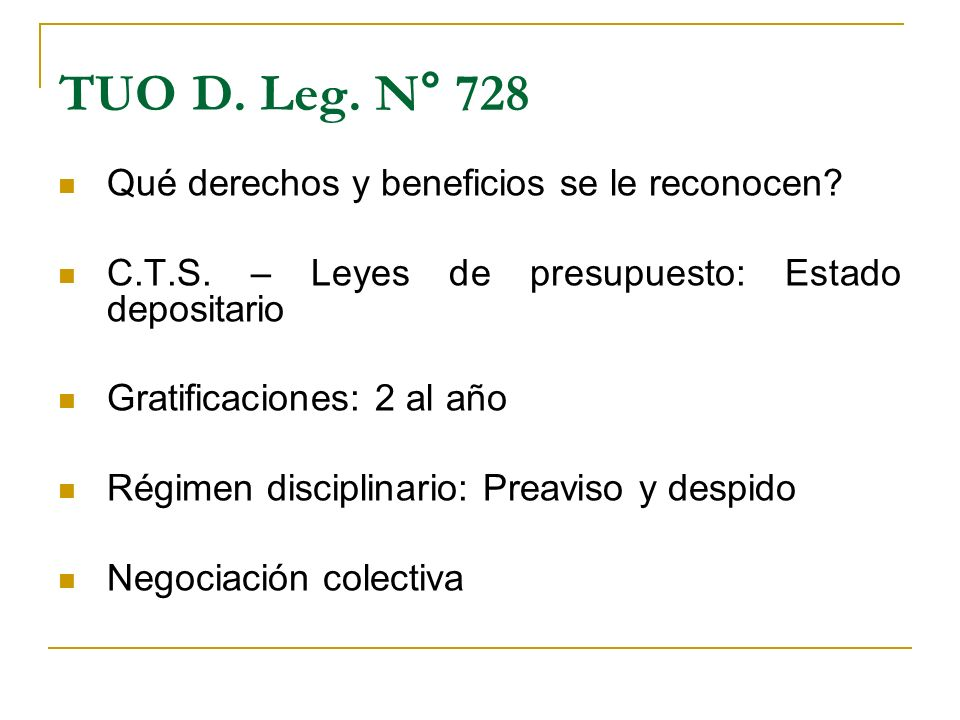 TUO D. Leg. N° 728 Qué derechos y beneficios se le reconocen? C.T.S. – Leyes de presupuesto: Estado depositario Gratificaciones: 2 al año Régimen disc