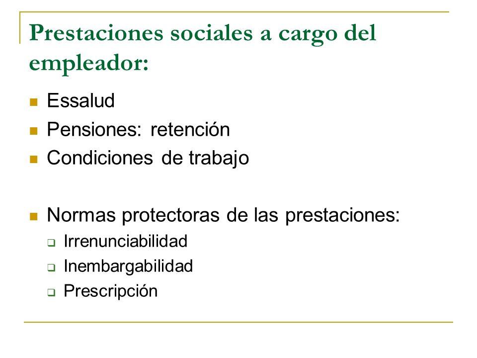 Prestaciones sociales a cargo del empleador: Essalud Pensiones: retención Condiciones de trabajo Normas protectoras de las prestaciones: Irrenunciabilidad Inembargabilidad Prescripción