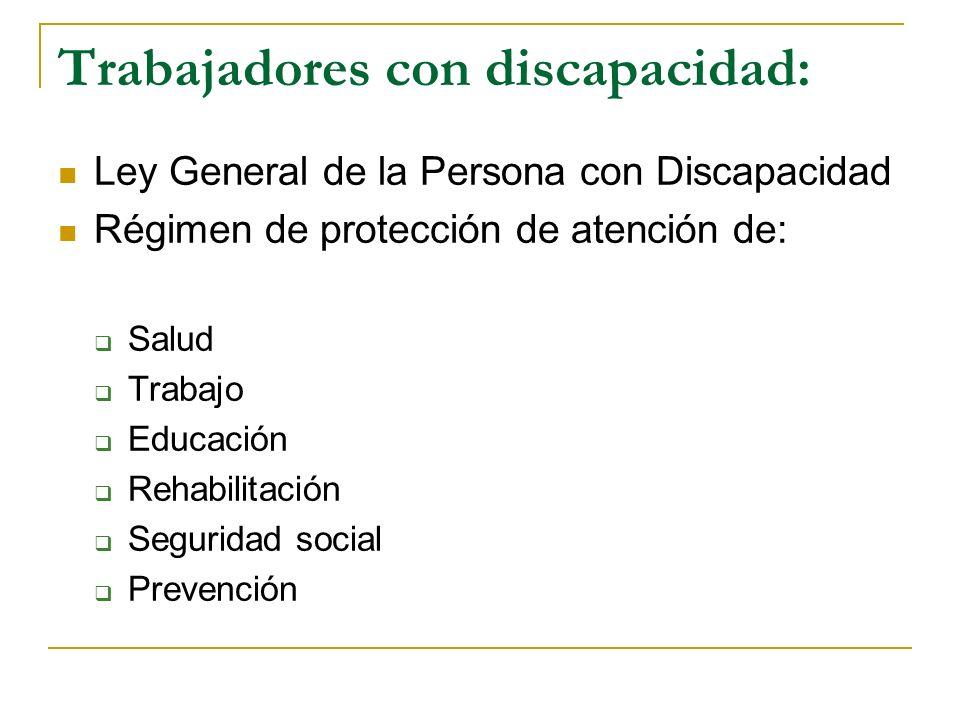 Trabajadores con discapacidad: Ley General de la Persona con Discapacidad Régimen de protección de atención de: Salud Trabajo Educación Rehabilitación Seguridad social Prevención