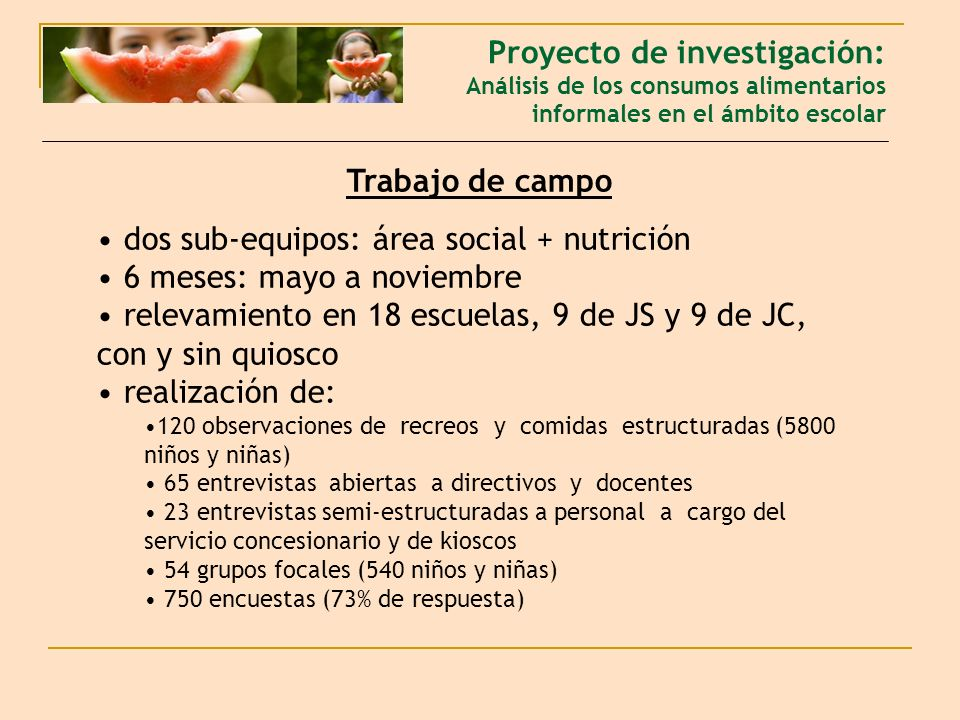Trabajo de campo dos sub-equipos: área social + nutrición 6 meses: mayo a noviembre relevamiento en 18 escuelas, 9 de JS y 9 de JC, con y sin quiosco