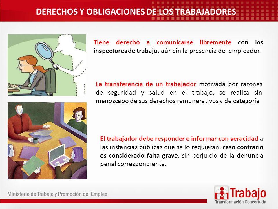 DERECHOS Y OBLIGACIONES DE LOS TRABAJADORES Tiene derecho a comunicarse libremente con los inspectores de trabajo, aún sin la presencia del empleador.