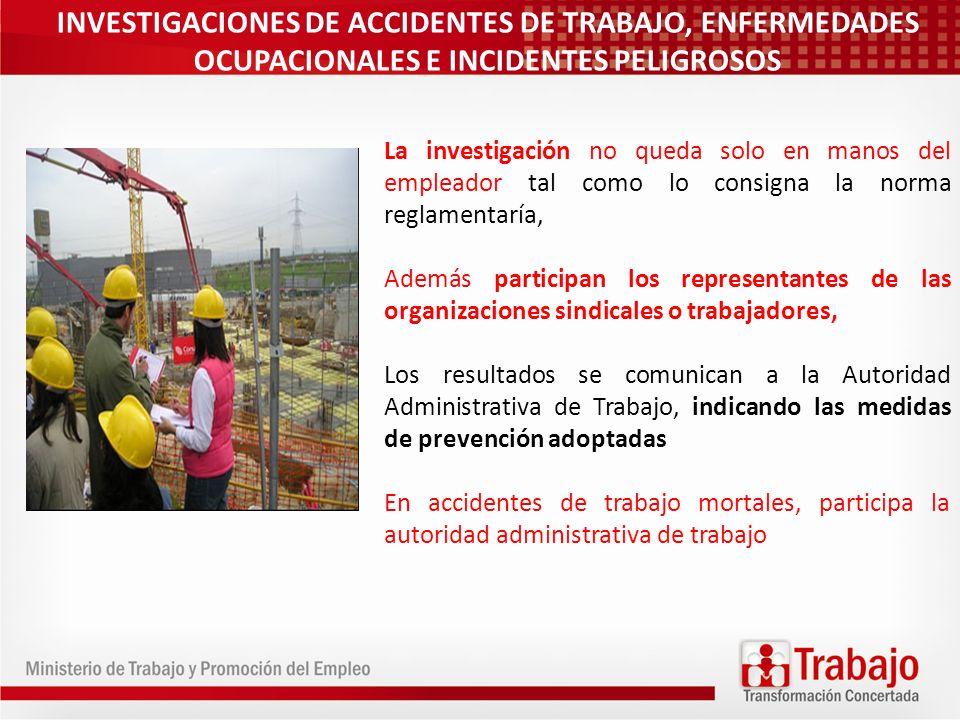 INVESTIGACIONES DE ACCIDENTES DE TRABAJO, ENFERMEDADES OCUPACIONALES E INCIDENTES PELIGROSOS La investigación no queda solo en manos del empleador tal