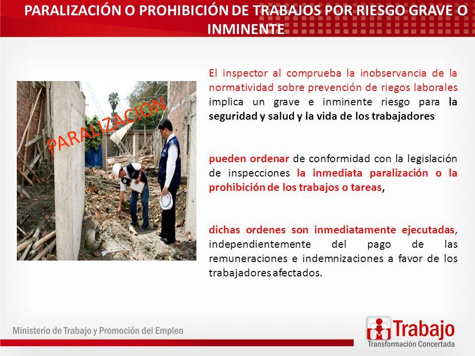 PARALIZACIÓN O PROHIBICIÓN DE TRABAJOS POR RIESGO GRAVE O INMINENTE El inspector al comprueba la inobservancia de la normatividad sobre prevención de