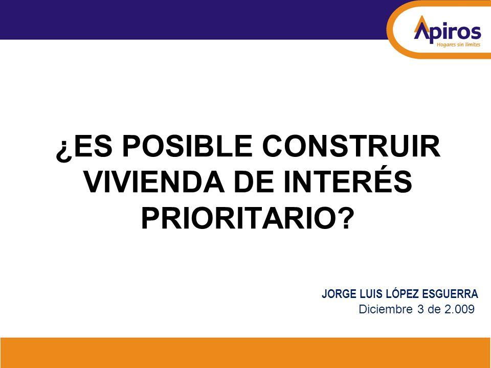 ¿ES POSIBLE CONSTRUIR VIVIENDA DE INTERÉS PRIORITARIO? JORGE LUIS LÓPEZ ESGUERRA Diciembre 3 de 2.009