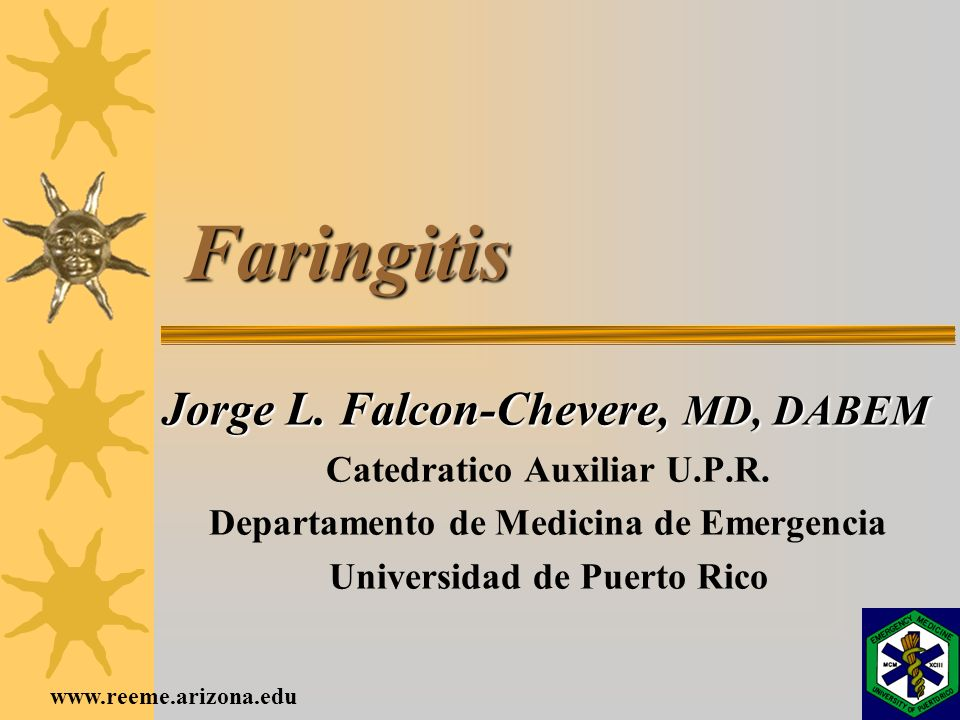 www.reeme.arizona.edu Faringitis Jorge L. Falcon-Chevere, MD, DABEM Catedratico Auxiliar U.P.R. Departamento de Medicina de Emergencia Universidad de