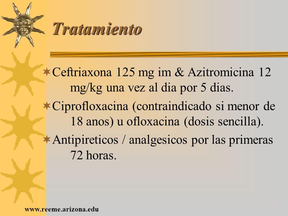 www.reeme.arizona.edu Tratamiento Ceftriaxona 125 mg im & Azitromicina 12 mg/kg una vez al dia por 5 dias. Ciprofloxacina (contraindicado si menor de