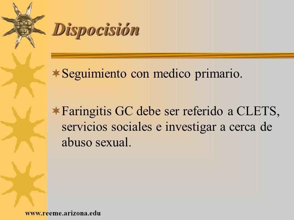 www.reeme.arizona.edu Dispocisión Seguimiento con medico primario. Faringitis GC debe ser referido a CLETS, servicios sociales e investigar a cerca de