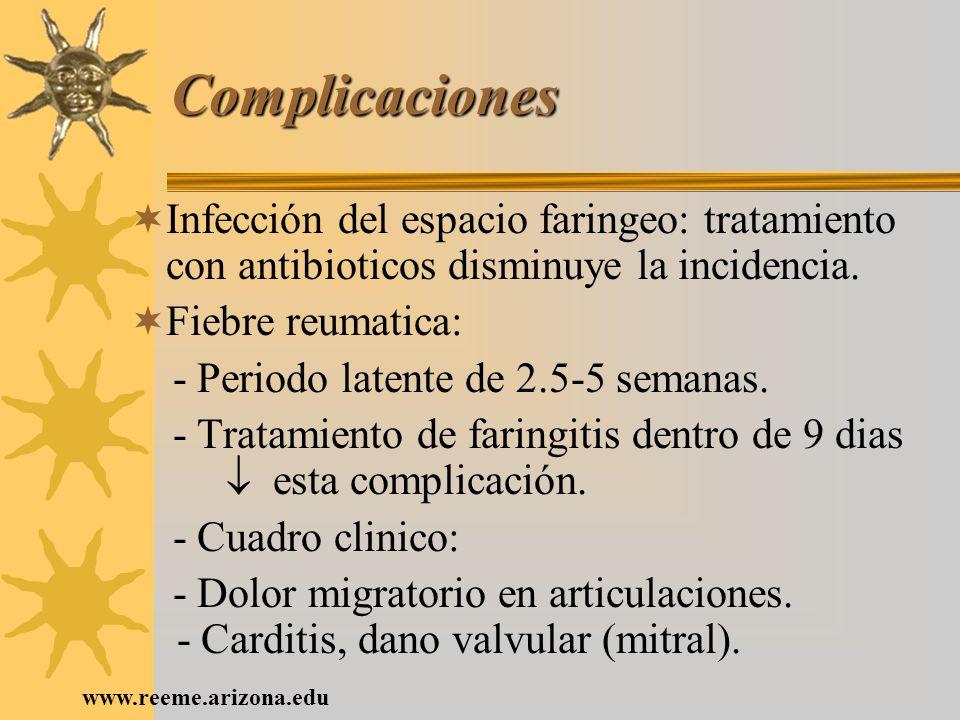 www.reeme.arizona.edu Complicaciones Infección del espacio faringeo: tratamiento con antibioticos disminuye la incidencia. Fiebre reumatica: - Periodo