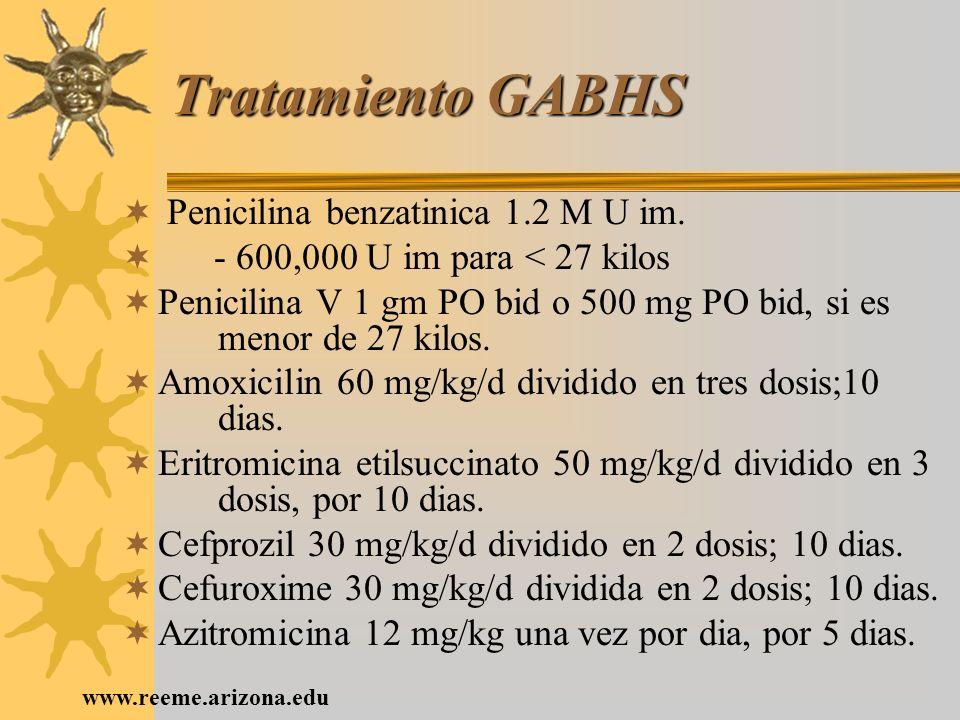 www.reeme.arizona.edu Tratamiento GABHS Penicilina benzatinica 1.2 M U im. - 600,000 U im para < 27 kilos Penicilina V 1 gm PO bid o 500 mg PO bid, si