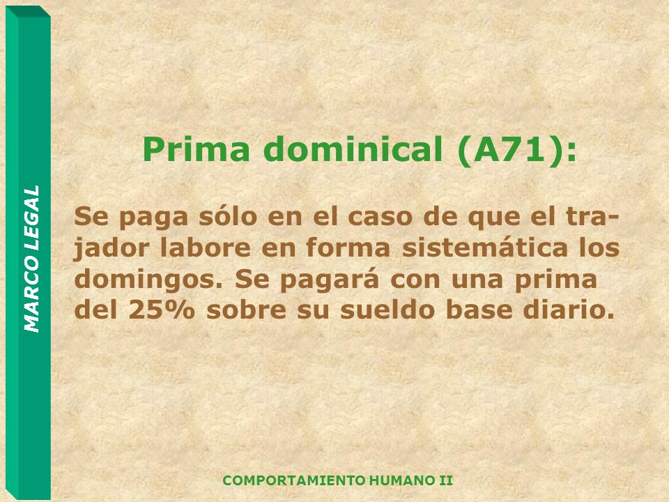 MARCO LEGAL COMPORTAMIENTO HUMANO II Prima dominical (A71): Se paga sólo en el caso de que el tra- jador labore en forma sistemática los domingos. Se