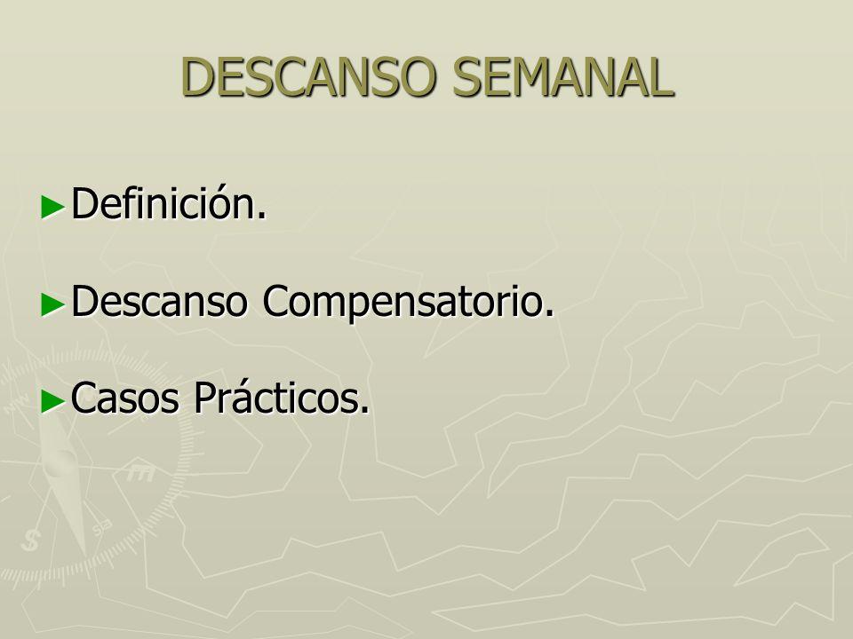 DESCANSO SEMANAL Definición. Definición. Descanso Compensatorio. Descanso Compensatorio. Casos Prácticos. Casos Prácticos.