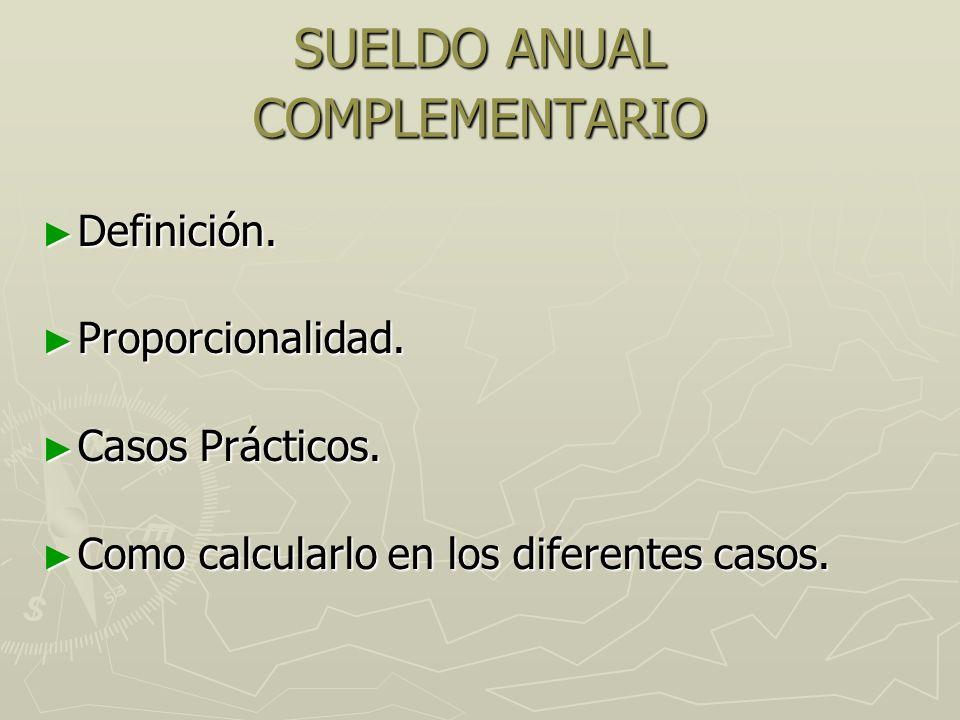 SUELDO ANUAL COMPLEMENTARIO Definición. Definición. Proporcionalidad. Proporcionalidad. Casos Prácticos. Casos Prácticos. Como calcularlo en los difer