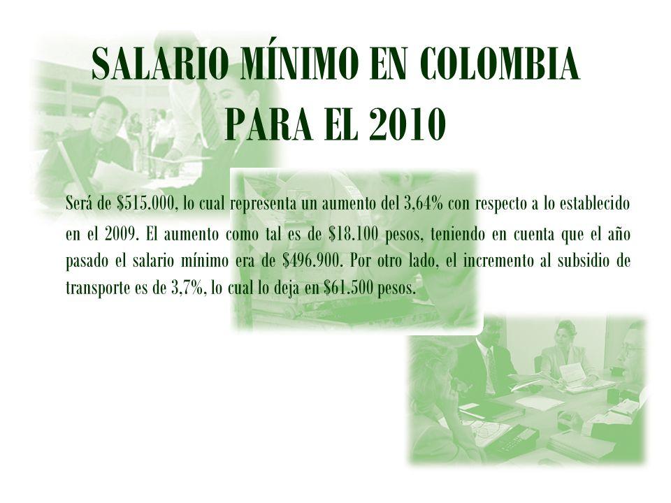 SALARIO MÍNIMO EN COLOMBIA PARA EL 2010 Será de $515.000, lo cual representa un aumento del 3,64% con respecto a lo establecido en el 2009. El aumento