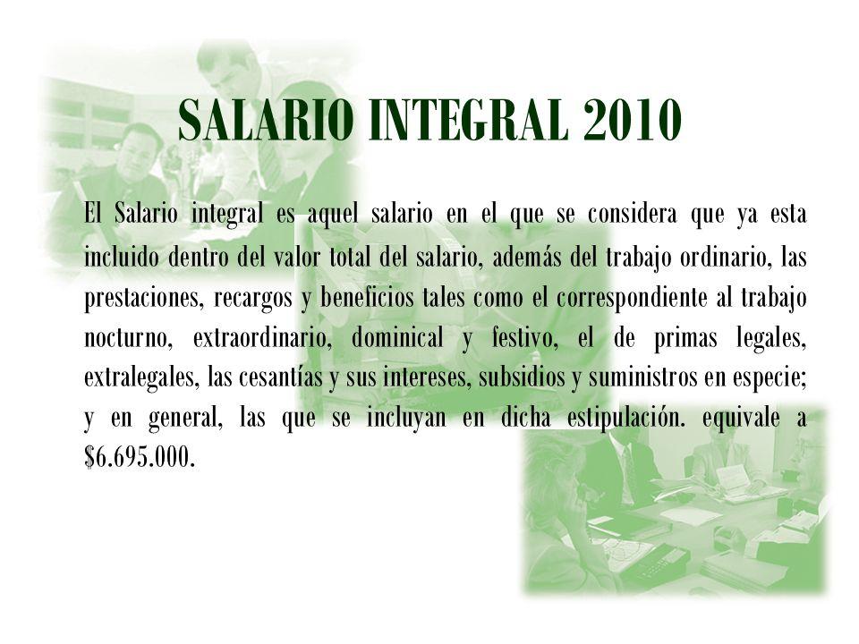 SALARIO INTEGRAL 2010 El Salario integral es aquel salario en el que se considera que ya esta incluido dentro del valor total del salario, además del