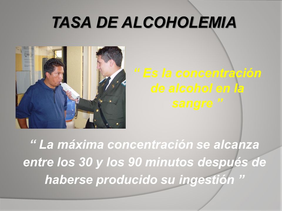 TASA DE ALCOHOLEMIA Es la concentración de alcohol en la sangre La máxima concentración se alcanza entre los 30 y los 90 minutos después de haberse pr