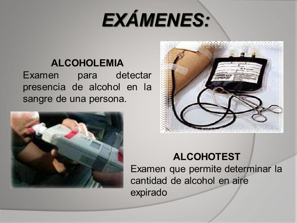 ALCOHOLEMIA Examen para detectar presencia de alcohol en la sangre de una persona. ALCOHOTEST Examen que permite determinar la cantidad de alcohol en