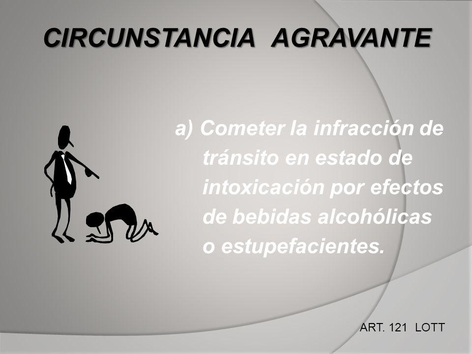 CIRCUNSTANCIA AGRAVANTE a) Cometer la infracción de tránsito en estado de intoxicación por efectos de bebidas alcohólicas o estupefacientes. ART. 121