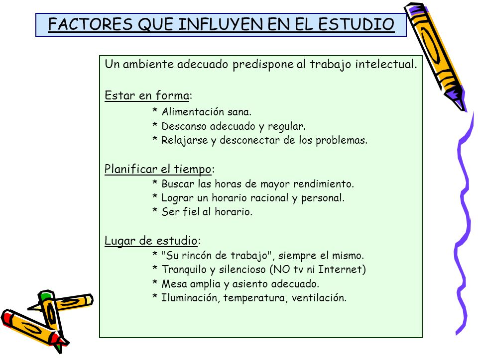 FACTORES QUE INFLUYEN EN EL ESTUDIO Un ambiente adecuado predispone al trabajo intelectual. Estar en forma: * Alimentación sana. * Descanso adecuado y