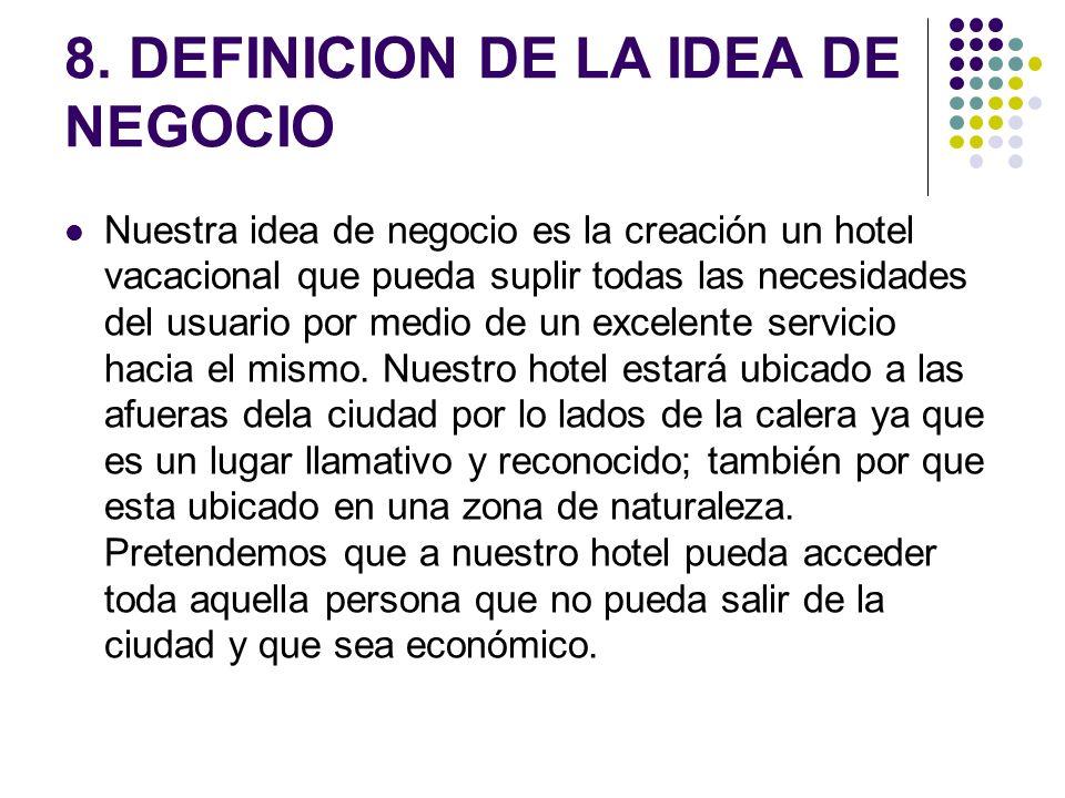 8. DEFINICION DE LA IDEA DE NEGOCIO Nuestra idea de negocio es la creación un hotel vacacional que pueda suplir todas las necesidades del usuario por