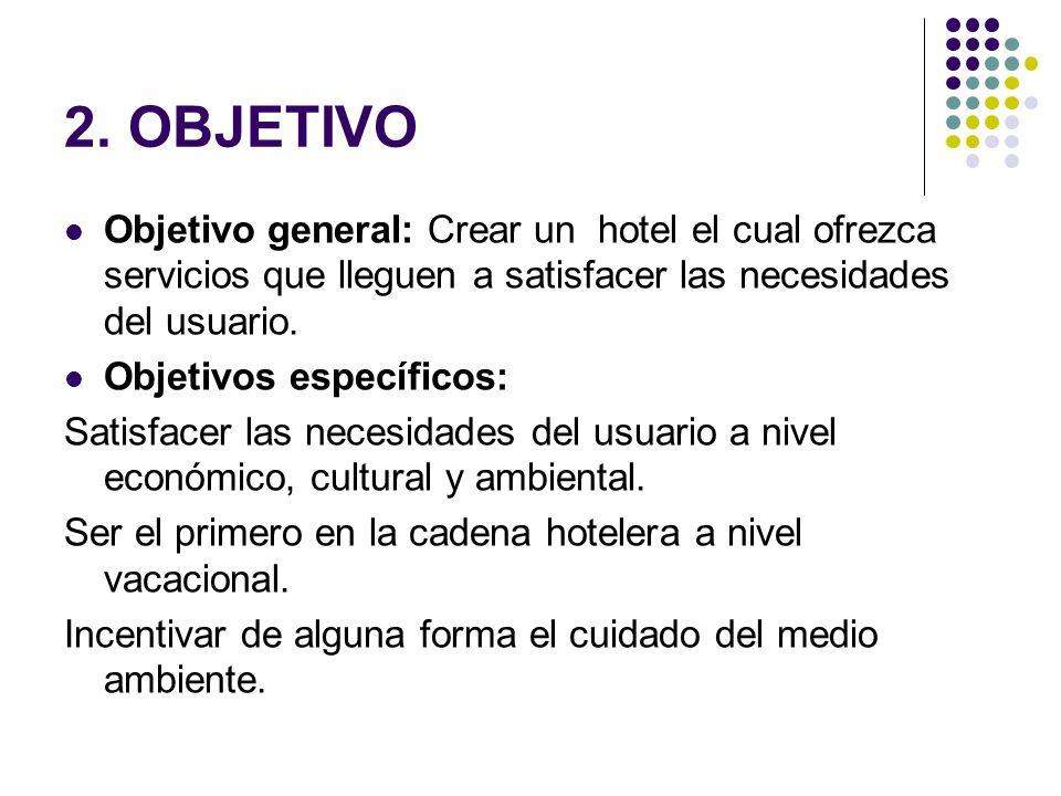 2. OBJETIVO Objetivo general: Crear un hotel el cual ofrezca servicios que lleguen a satisfacer las necesidades del usuario. Objetivos específicos: Sa