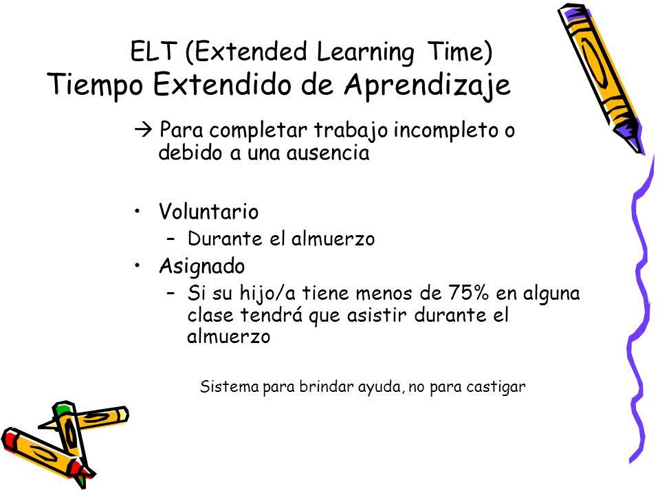 ELT (Extended Learning Time) Tiempo Extendido de Aprendizaje Para completar trabajo incompleto o debido a una ausencia Voluntario –Durante el almuerzo Asignado –Si su hijo/a tiene menos de 75% en alguna clase tendrá que asistir durante el almuerzo Sistema para brindar ayuda, no para castigar