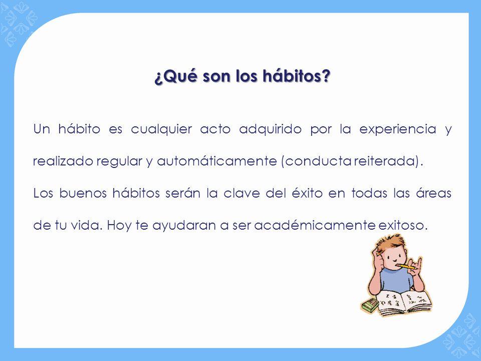¿Qué son los hábitos? Un hábito es cualquier acto adquirido por la experiencia y realizado regular y automáticamente (conducta reiterada). Los buenos