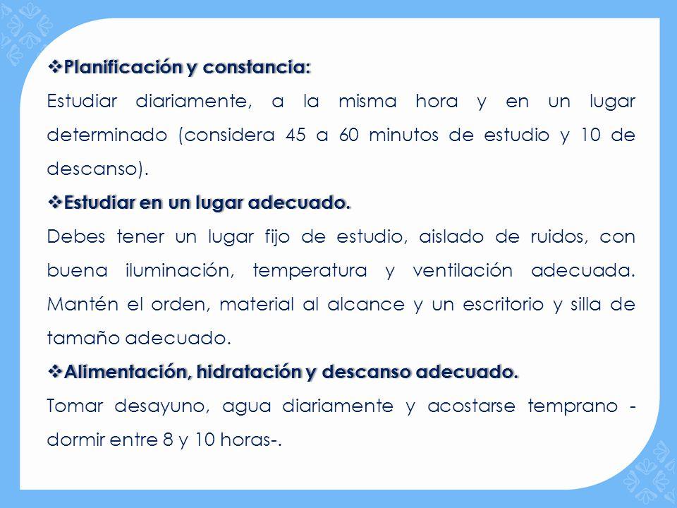 Planificación y constancia: Planificación y constancia: Estudiar diariamente, a la misma hora y en un lugar determinado (considera 45 a 60 minutos de