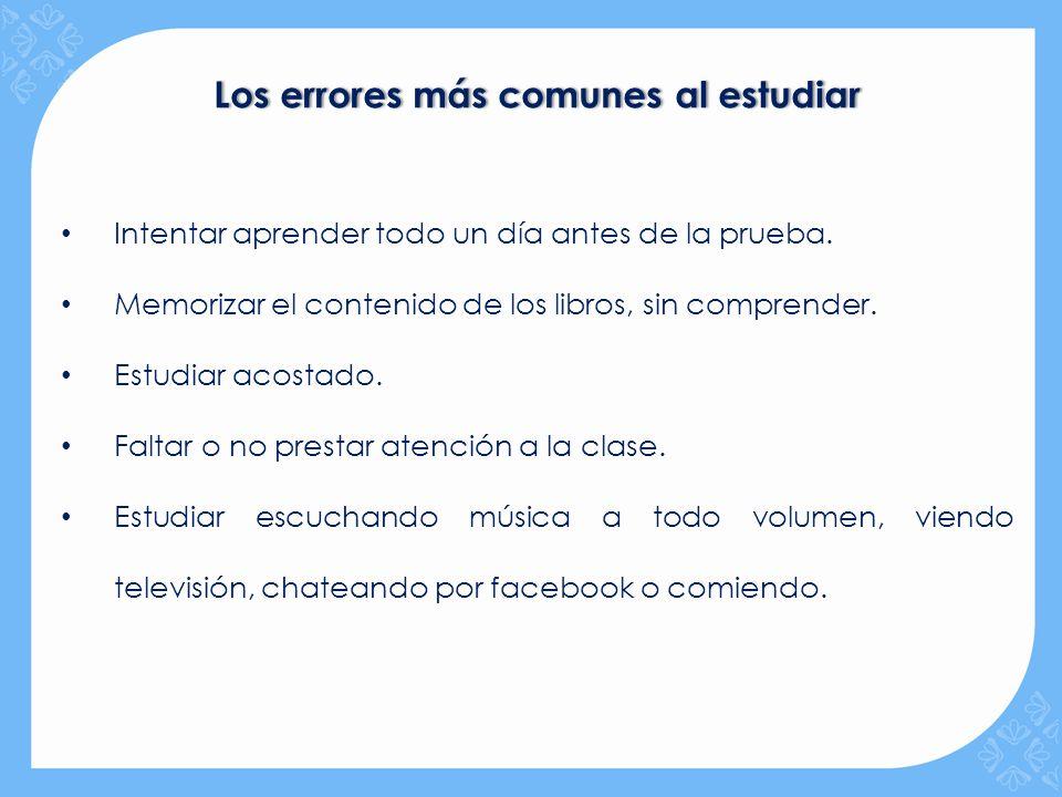 Los errores más comunes al estudiarLos errores más comunes al estudiar Intentar aprender todo un día antes de la prueba. Memorizar el contenido de los