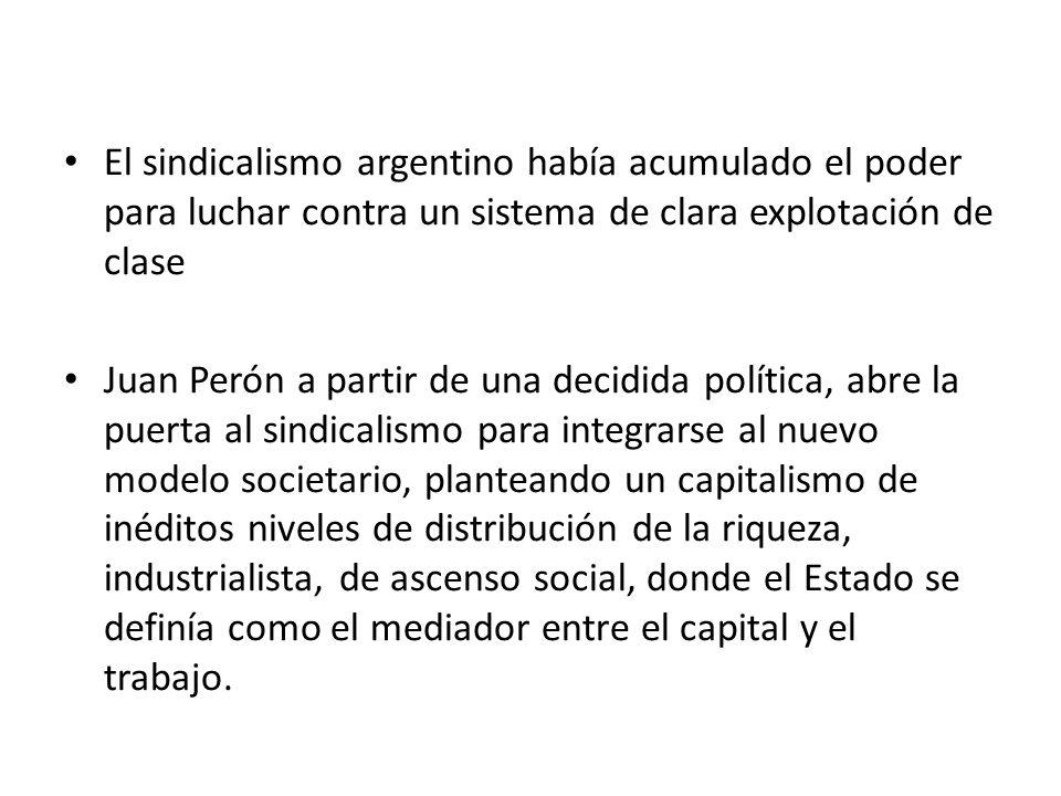 El sindicalismo argentino había acumulado el poder para luchar contra un sistema de clara explotación de clase Juan Perón a partir de una decidida política, abre la puerta al sindicalismo para integrarse al nuevo modelo societario, planteando un capitalismo de inéditos niveles de distribución de la riqueza, industrialista, de ascenso social, donde el Estado se definía como el mediador entre el capital y el trabajo.